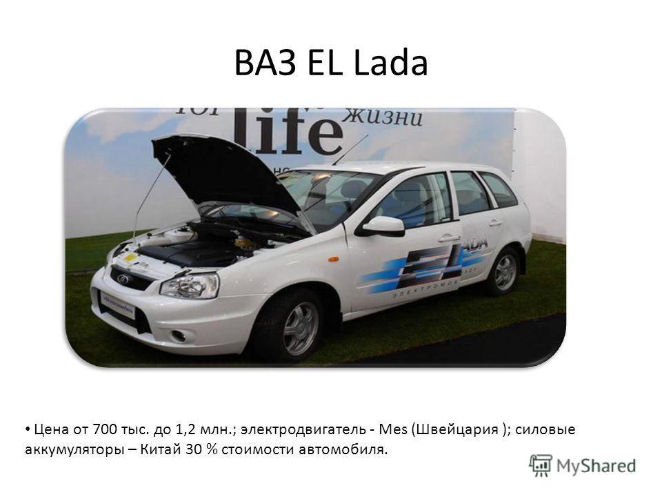 ВАЗ EL Lada Цена от 700 тыс. до 1,2 млн.; электродвигатель - Mes (Швейцария ); силовые аккумуляторы – Китай 30 % стоимости автомобиля.
