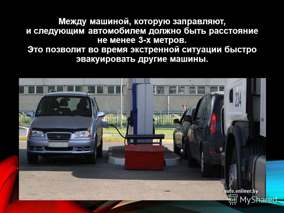 Между машиной, которую заправляют, и следующим автомобилем должно быть расстояние не менее 3-х метров. Это позволит во время экстренной ситуации быстро эвакуировать другие машины.