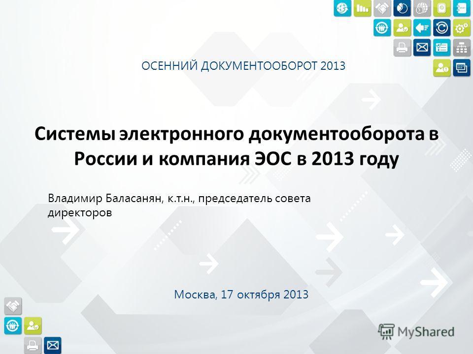 Системы электронного документооборота в России и компания ЭОС в 2013 году Владимир Баласанян, к.т.н., председатель совета директоров ОСЕННИЙ ДОКУМЕНТООБОРОТ 2013 Москва, 17 октября 2013