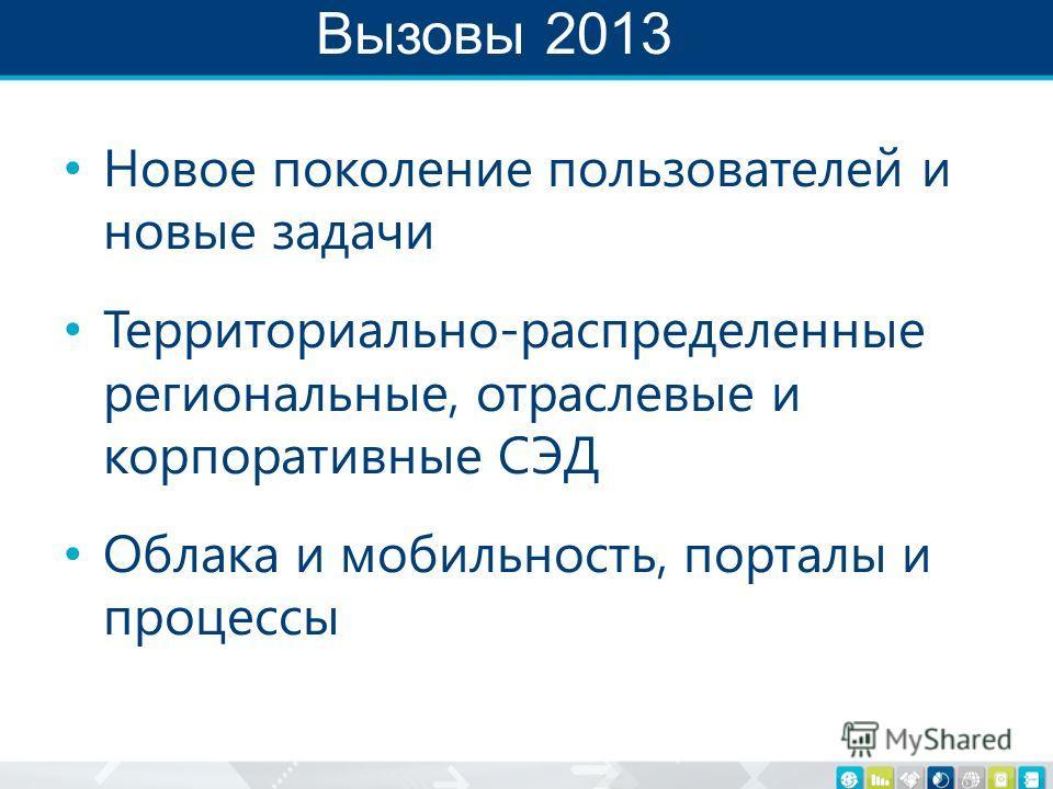Вызовы 2013 Новое поколение пользователей и новые задачи Территориально-распределенные региональные, отраслевые и корпоративные СЭД Облака и мобильность, порталы и процессы