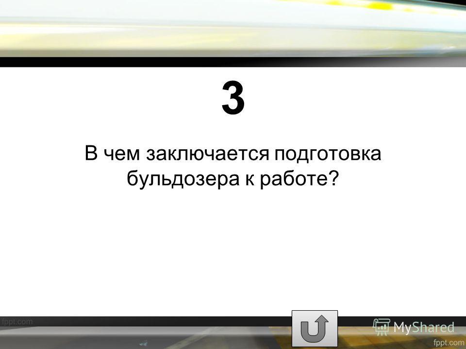 3 В чем заключается подготовка бульдозера к работе?