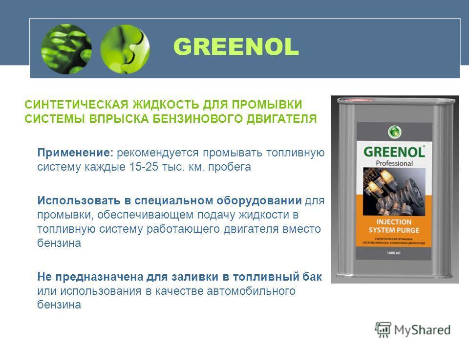GREENOL Применение: рекомендуется промывать топливную систему каждые 15-25 тыс. км. пробега Использовать в специальном оборудовании для промывки, обеспечивающем подачу жидкости в топливную систему работающего двигателя вместо бензина Не предназначена
