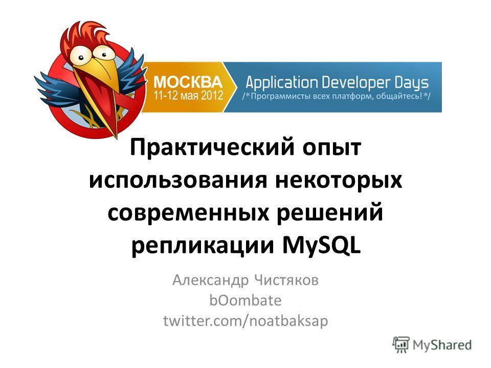 Практический опыт использования некоторых современных решений репликации MySQL Александр Чистяков bOombate twitter.com/noatbaksap