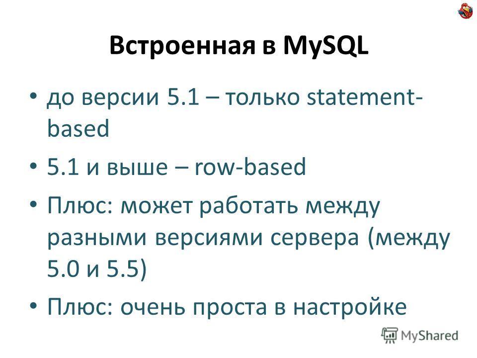 Встроенная в MySQL до версии 5.1 – только statement- based 5.1 и выше – row-based Плюс: может работать между разными версиями сервера (между 5.0 и 5.5) Плюс: очень проста в настройке