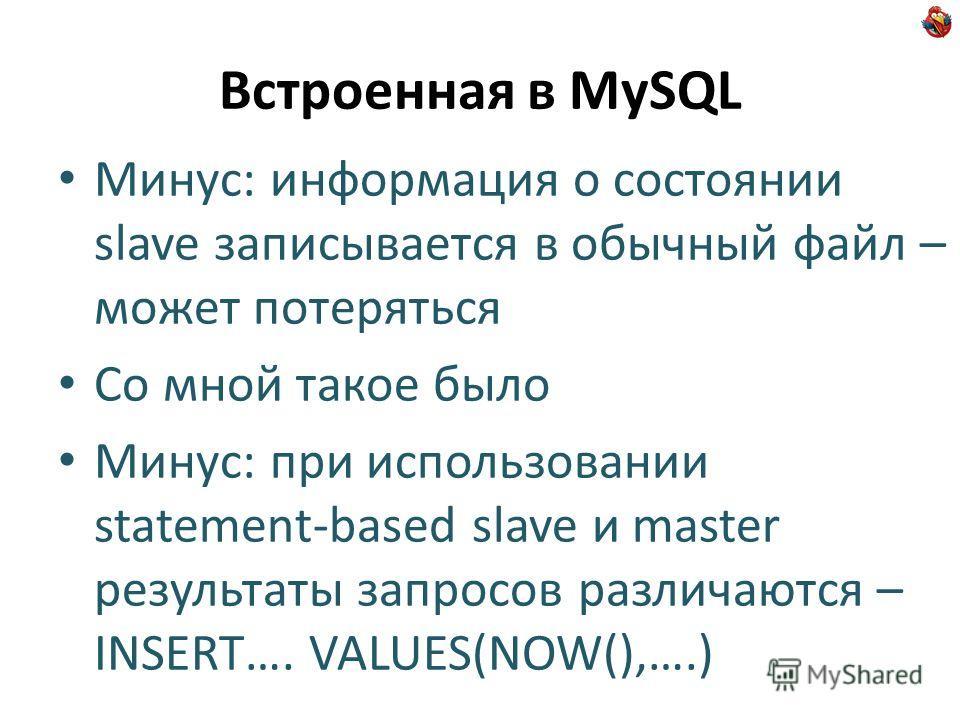 Встроенная в MySQL Минус: информация о состоянии slave записывается в обычный файл – может потеряться Со мной такое было Минус: при использовании statement-based slave и master результаты запросов различаются – INSERT…. VALUES(NOW(),….)