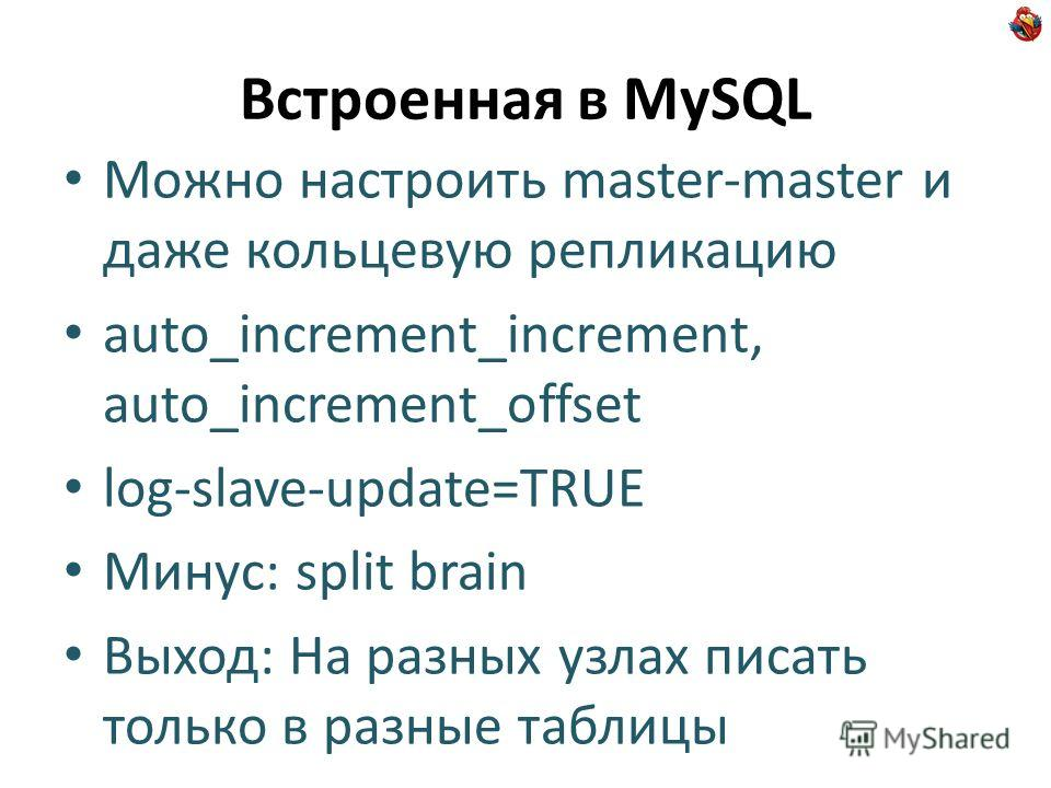 Встроенная в MySQL Можно настроить master-master и даже кольцевую репликацию auto_increment_increment, auto_increment_offset log-slave-update=TRUE Минус: split brain Выход: На разных узлах писать только в разные таблицы