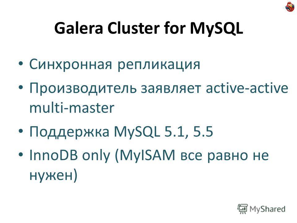 Galera Cluster for MySQL Синхронная репликация Производитель заявляет active-active multi-master Поддержка MySQL 5.1, 5.5 InnoDB only (MyISAM все равно не нужен)