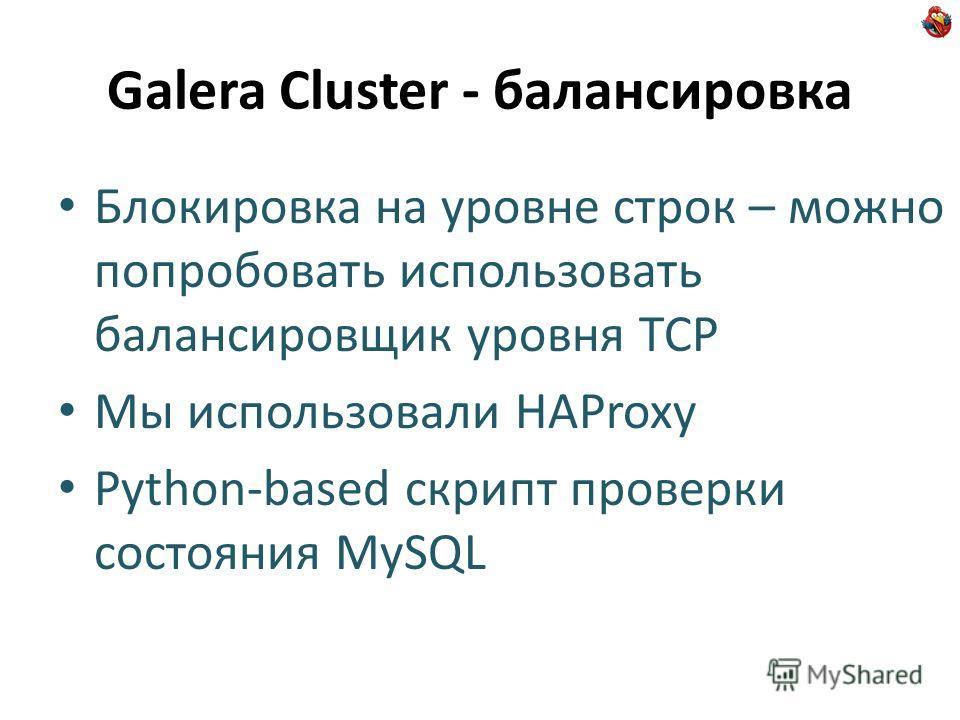 Galera Cluster - балансировка Блокировка на уровне строк – можно попробовать использовать балансировщик уровня TCP Мы использовали HAProxy Python-based скрипт проверки состояния MySQL