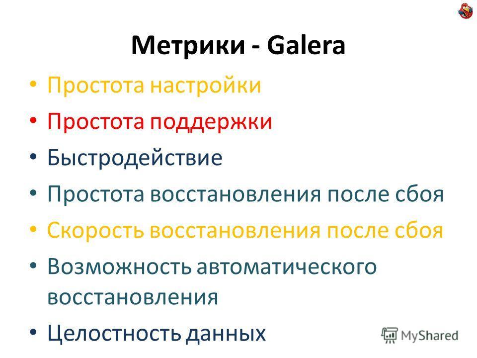 Метрики - Galera Простота настройки Простота поддержки Быстродействие Простота восстановления после сбоя Скорость восстановления после сбоя Возможность автоматического восстановления Целостность данных