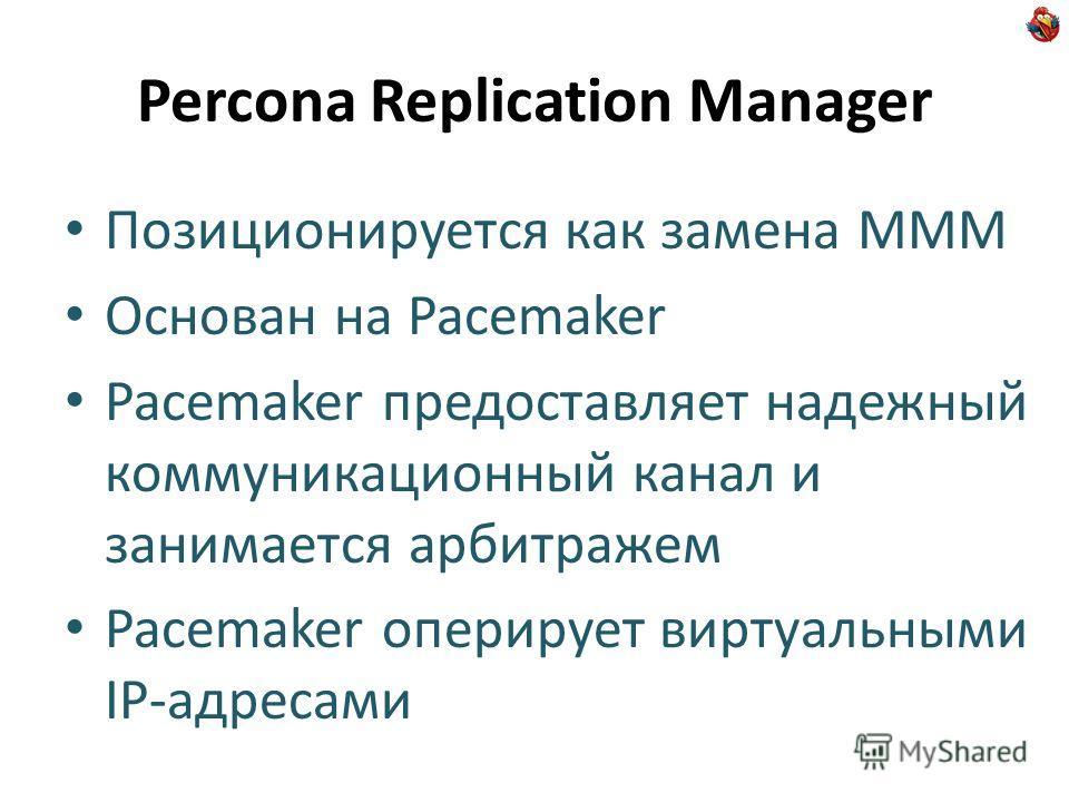 Percona Replication Manager Позиционируется как замена MMM Основан на Pacemaker Pacemaker предоставляет надежный коммуникационный канал и занимается арбитражем Pacemaker оперирует виртуальными IP-адресами