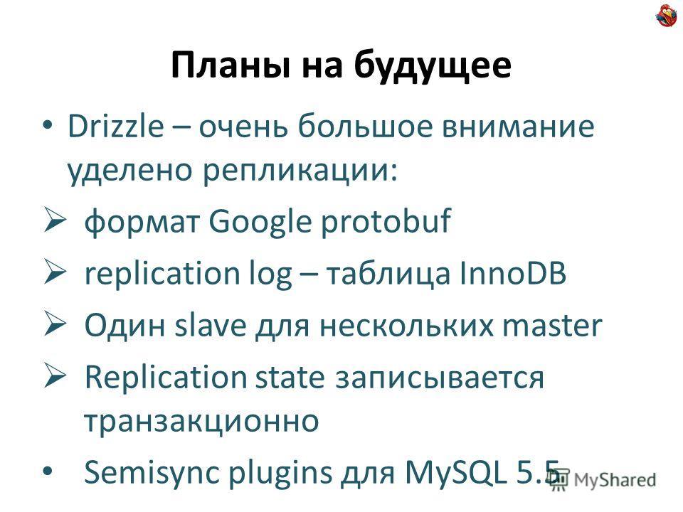Планы на будущее Drizzle – очень большое внимание уделено репликации: формат Google protobuf replication log – таблица InnoDB Один slave для нескольких master Replication state записывается транзакционно Semisync plugins для MySQL 5.5