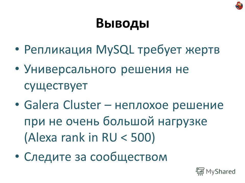 Выводы Репликация MySQL требует жертв Универсального решения не существует Galera Cluster – неплохое решение при не очень большой нагрузке (Alexa rank in RU < 500) Следите за сообществом