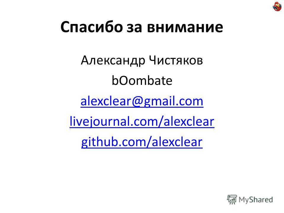 Спасибо за внимание Александр Чистяков bOombate alexclear@gmail.com livejournal.com/alexclear github.com/alexclear