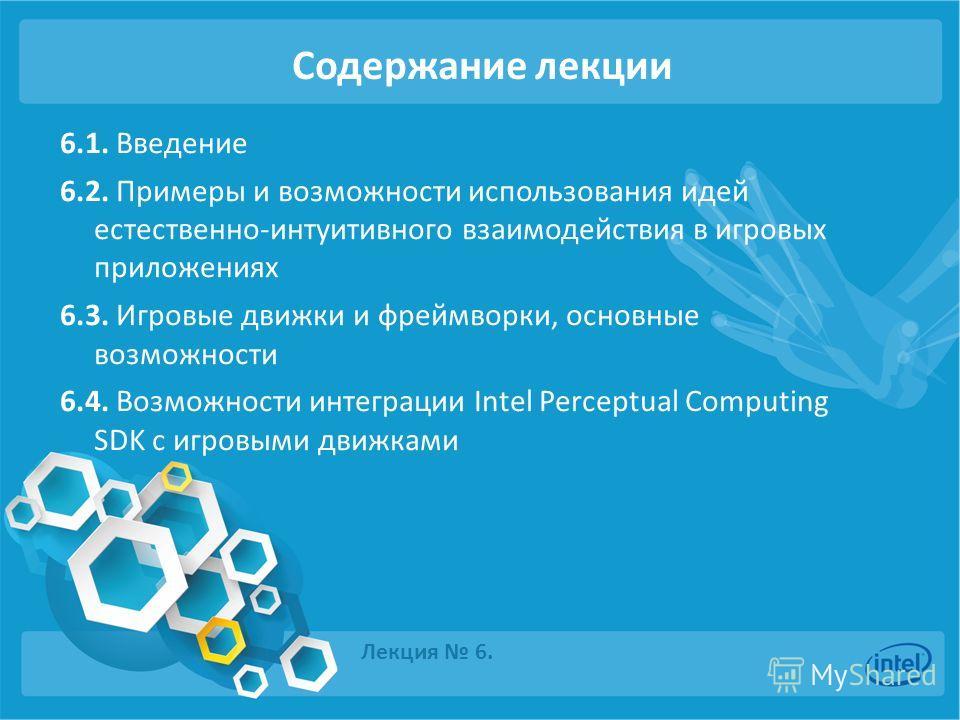 Содержание лекции 6.1. Введение 6.2. Примеры и возможности использования идей естественно-интуитивного взаимодействия в игровых приложениях 6.3. Игровые движки и фреймворки, основные возможности 6.4. Возможности интеграции Intel Perceptual Computing