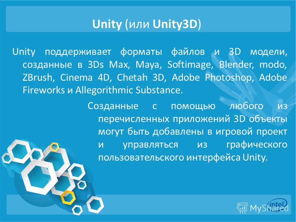 Unity (или Unity3D) Unity поддерживает форматы файлов и 3D модели, созданные в 3Ds Max, Maya, Softimage, Blender, modo, ZBrush, Cinema 4D, Chetah 3D, Adobe Photoshop, Adobe Fireworks и Allegorithmic Substance. Созданные с помощью любого из перечислен