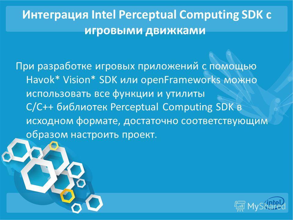 Интеграция Intel Perceptual Computing SDK с игровыми движками При разработке игровых приложений с помощью Havok* Vision* SDK или openFrameworks можно использовать все функции и утилиты C/С++ библиотек Perceptual Computing SDK в исходном формате, дост