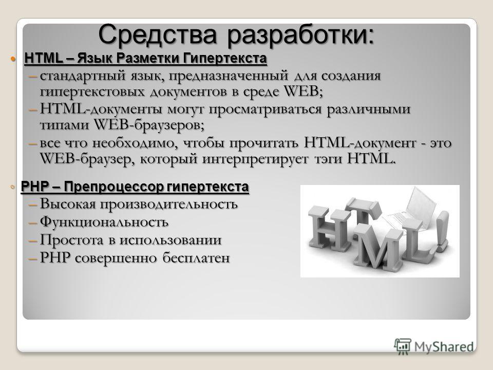 Средства разработки: HTML – Язык Разметки Гипертекста HTML – Язык Разметки Гипертекста –стандартный язык, предназначенный для создания гипертекстовых документов в среде WEB; –HTML-документы могут просматриваться различными типами WEB-браузеров; –все