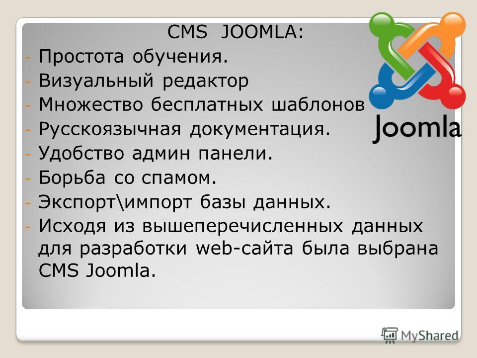 CMS JOOMLA: - Простота обучения. - Визуальный редактор - Множество бесплатных шаблонов - Русскоязычная документация. - Удобство админ панели. - Борьба со спамом. - Экспорт\импорт базы данных. - Исходя из вышеперечисленных данных для разработки web-са