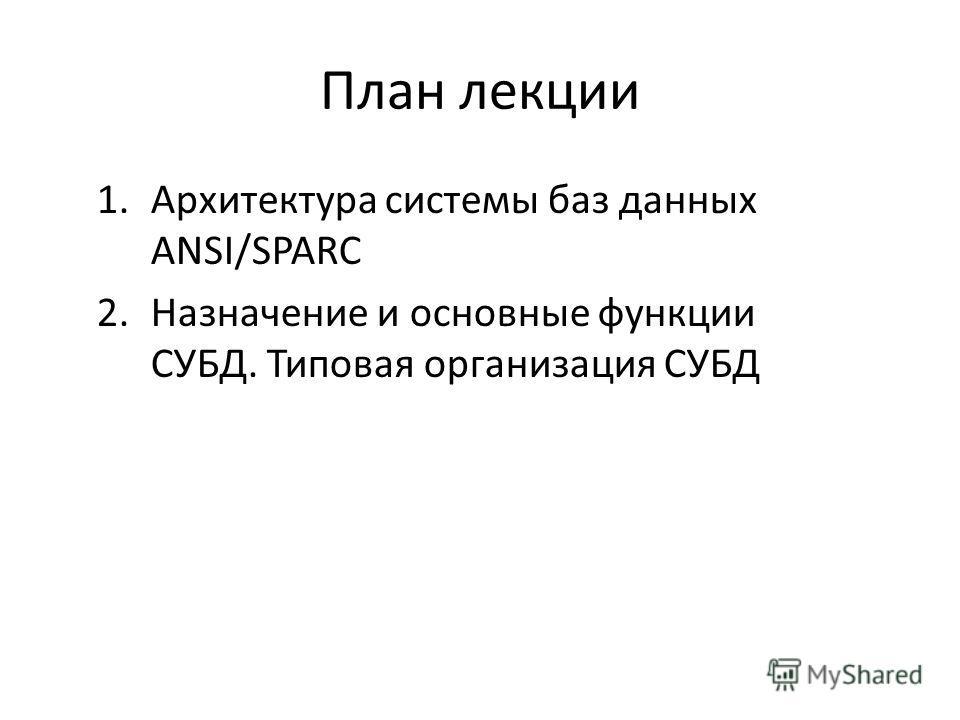 План лекции 1. Архитектура системы баз данных ANSI/SPARC 2. Назначение и основные функции СУБД. Типовая организация СУБД