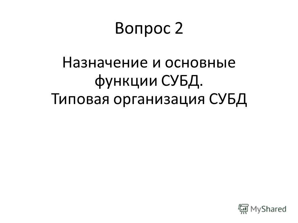 Вопрос 2 Назначение и основные функции СУБД. Типовая организация СУБД