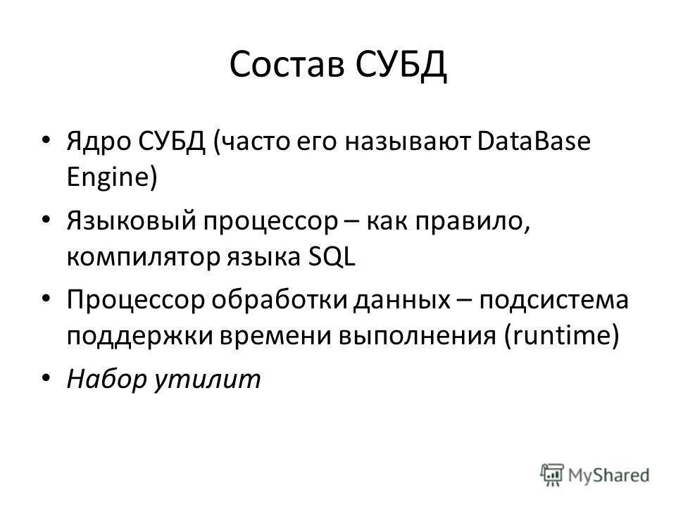 Состав СУБД Ядро СУБД (часто его называют DataBase Engine) Языковый процессор – как правило, компилятор языка SQL Процессор обработки данных – подсистема поддержки времени выполнения (runtime) Набор утилит