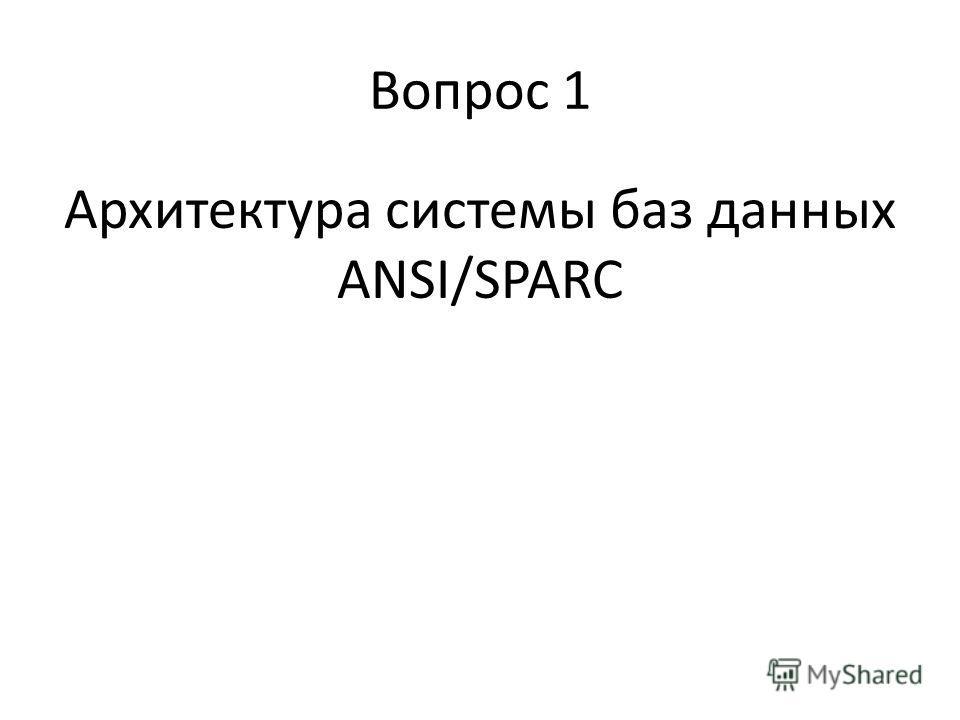 Вопрос 1 Архитектура системы баз данных ANSI/SPARC