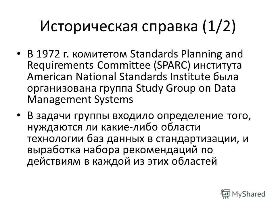 Историческая справка (1/2) В 1972 г. комитетом Standards Planning and Requirements Committee (SPARC) института American National Standards Institute была организована группа Study Group on Data Management Systems В задачи группы входило определение т