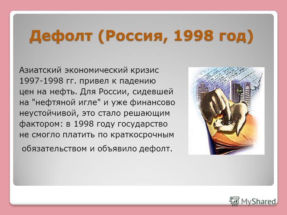 Дефолт (Россия, 1998 год) Азиатский экономический кризис 1997-1998 гг. привел к падению цен на нефть. Для России, сидевшей на
