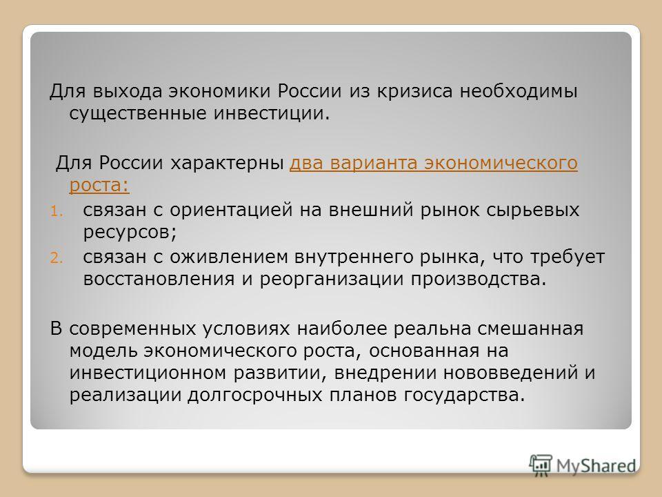 Для выхода экономики России из кризиса необходимы существенные инвестиции. Для России характерны два варианта экономического роста: 1. связан с ориентацией на внешний рынок сырьевых ресурсов; 2. связан с оживлением внутреннего рынка, что требует восс