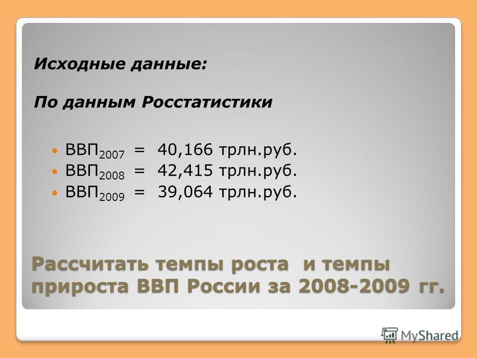 Рассчитать темпы роста и темпы прироста ВВП России за 2008-2009 гг. Исходные данные: По данным Росстатистики ВВП 2007 = 40,166 трлн.руб. ВВП 2008 = 42,415 трлн.руб. ВВП 2009 = 39,064 трлн.руб.