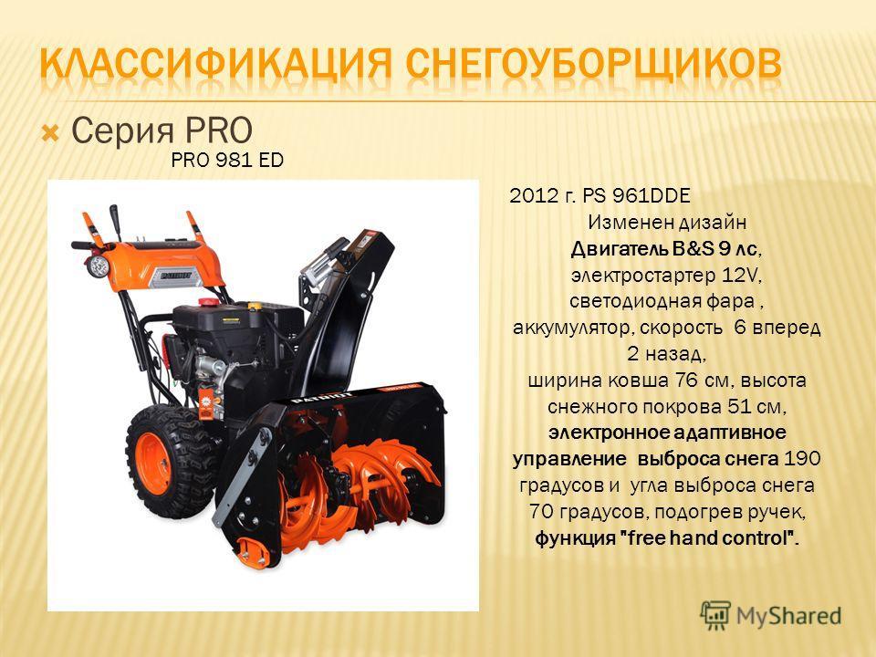 Серия PRO PRO 981 ED 2012 г. PS 961DDE Изменен дизайн Двигатель B&S 9 лс, электростартер 12V, светодиодная фара, аккумулятор, скорость 6 вперед 2 назад, ширина ковша 76 cм, высота снежного покрова 51 см, электронное адаптивное управление выброса снег