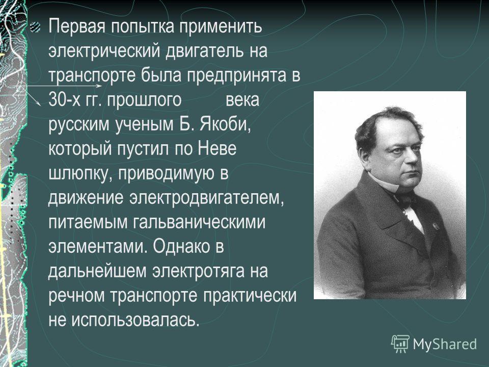 Первая попытка применить электрический двигатель на транспорте была предпринята в 30-х гг. прошлого века русским ученым Б. Якоби, который пустил по Неве шлюпку, приводимую в движение электродвигателем, питаемым гальваническими элементами. Однако в да