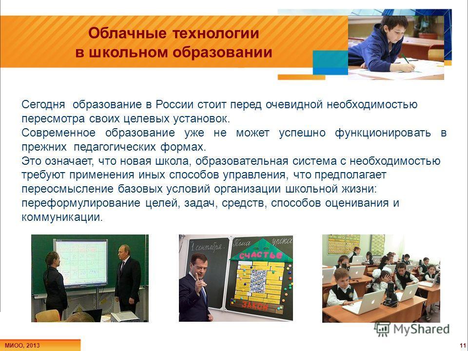 Облачные технологии в школьном образовании 11 МИОО, 2013 Сегодня образование в России стоит перед очевидной необходимостью пересмотра своих целевых установок. Современное образование уже не может успешно функционировать в прежних педагогических форма