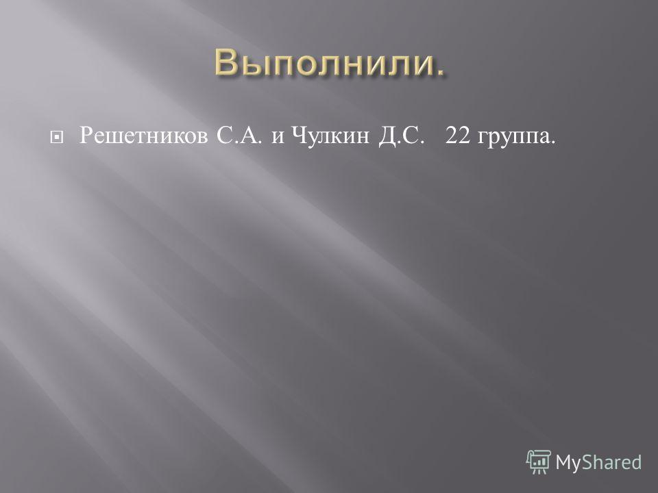 Решетников С. А. и Чулкин Д. С. 22 группа.