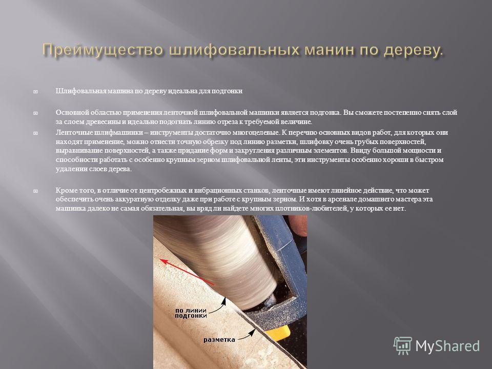 Шлифовальная машина по дереву идеальна для подгонки Основной областью применения ленточной шлифовальной машинки является подгонка. Вы сможете постепенно снять слой за слоем древесины и идеально подогнать линию отреза к требуемой величине. Ленточные ш