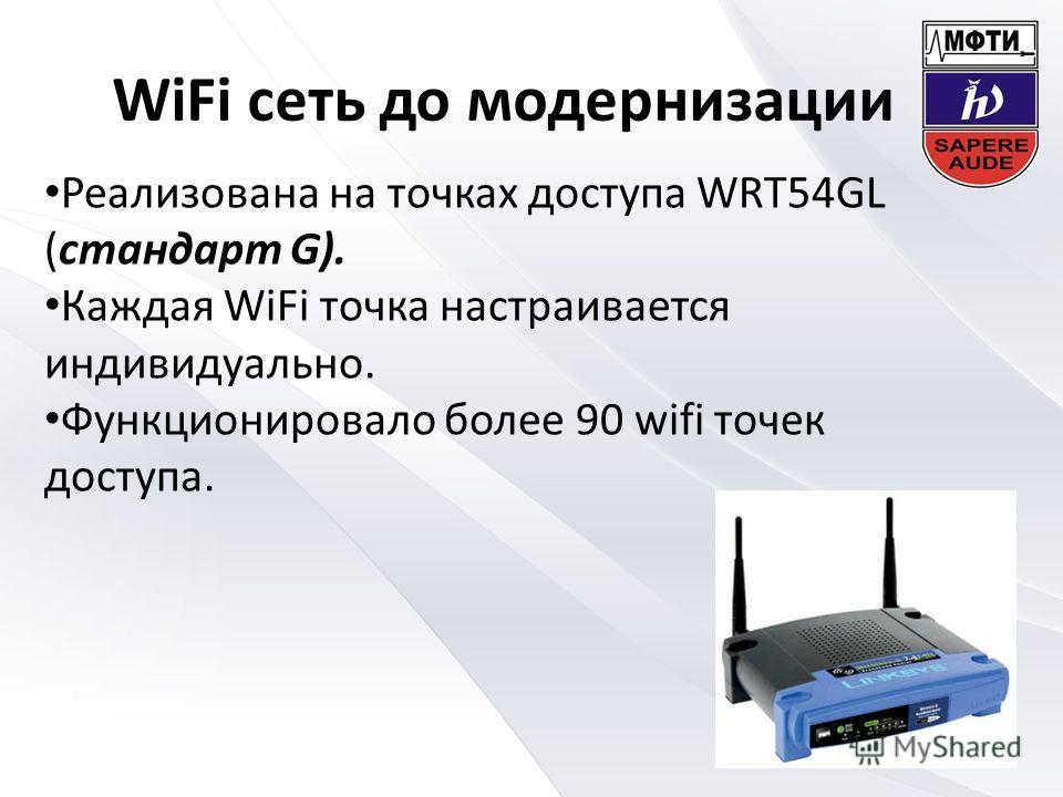 WiFi сеть до модернизации Реализована на точках доступа WRT54GL (стандарт G). Каждая WiFi точка настраивается индивидуально. Функционировало более 90 wifi точек доступа.
