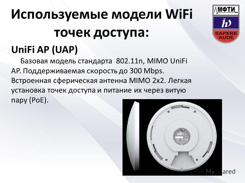 Используемые модели WiFi точек доступа: UniFi AP (UAP) Базовая модель стандарта 802.11n, MIMO UniFi AP. Поддерживаемая скорость до 300 Mbps. Встроенная сферическая антенна MIMO 2 х 2. Легкая установка точек доступа и питание их через витую пару (PoE)