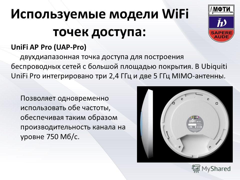 Используемые модели WiFi точек доступа: UniFi AP Pro (UAP-Pro) двухдиапазонная точка доступа для построения беспроводных сетей с большой площадью покрытия. В Ubiquiti UniFi Pro интегрировано три 2,4 ГГц и две 5 ГГц MIMO-антенны. Позволяет одновременн