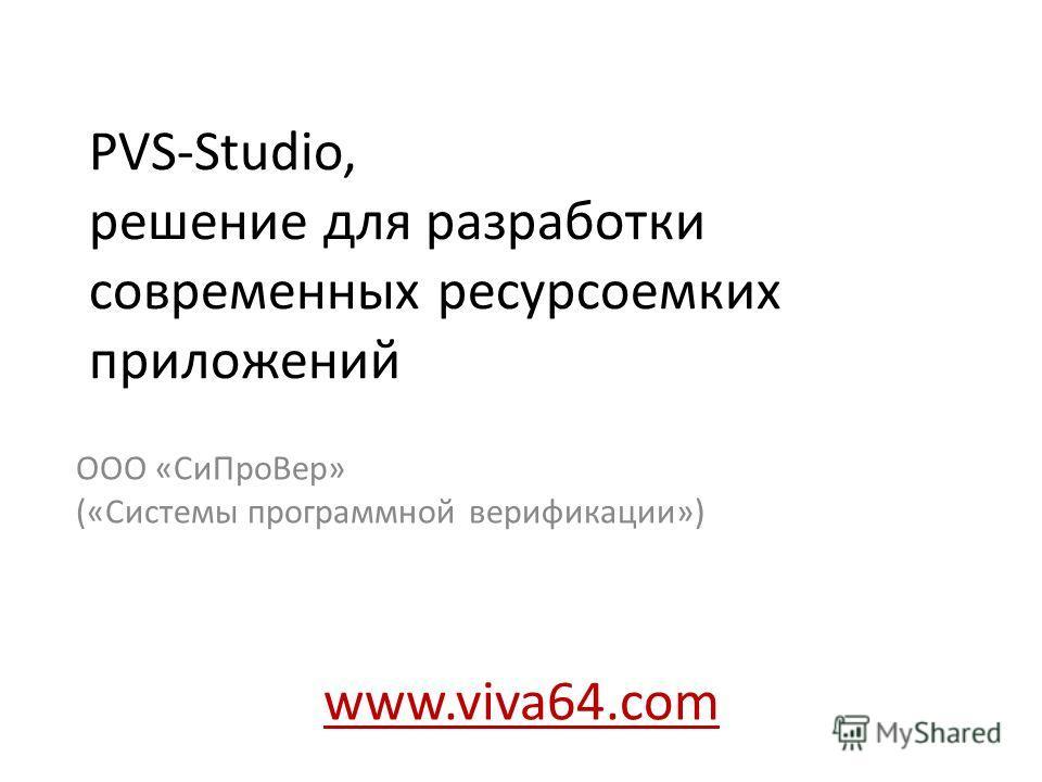 PVS-Studio, решение для разработки современных ресурсоемких приложений ООО «Си ПроВер» («Системы программной верификации») www.viva64.com