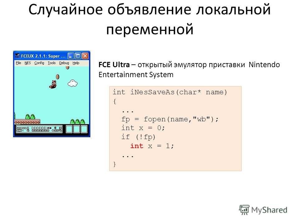 Случайное объявление локальной переменной FCE Ultra – открытый эмулятор приставки Nintendo Entertainment System int iNesSaveAs(char* name) {... fp = fopen(name,wb); int x = 0; if (!fp) int x = 1;... }