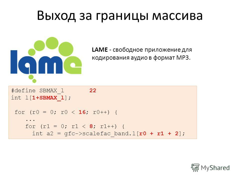Выход за границы массива #define SBMAX_l 22 int l[1+SBMAX_l]; for (r0 = 0; r0 < 16; r0++) {... for (r1 = 0; r1 < 8; r1++) { int a2 = gfc->scalefac_band.l[r0 + r1 + 2]; LAME - свободное приложение для кодирования аудио в формат MP3.