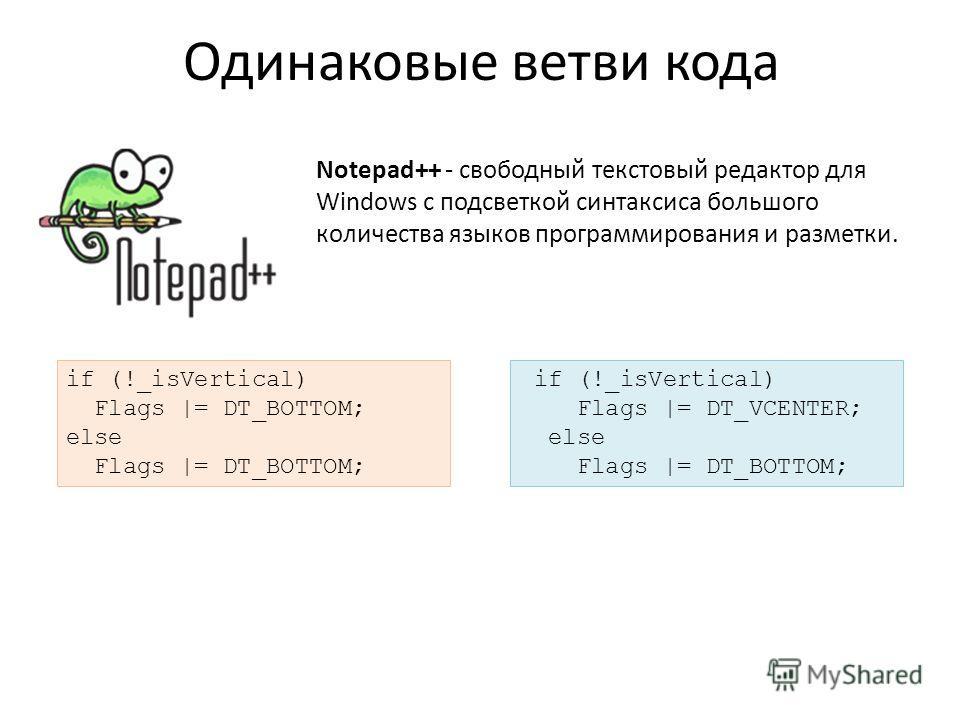 Одинаковые ветви кода Notepad++ - свободный текстовый редактор для Windows с подсветкой синтаксиса большого количества языков программирования и разметки. if (!_isVertical) Flags |= DT_VCENTER; else Flags |= DT_BOTTOM; if (!_isVertical) Flags |= DT_B