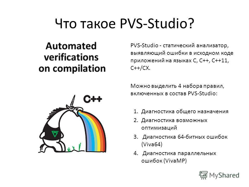 Что такое PVS-Studio? PVS-Studio - статический анализатор, выявляющий ошибки в исходном коде приложений на языках C, C++, C++11, C++/CX. Можно выделить 4 набора правил, включенных в состав PVS-Studio: 1. Диагностика общего назначения 2. Диагностика в