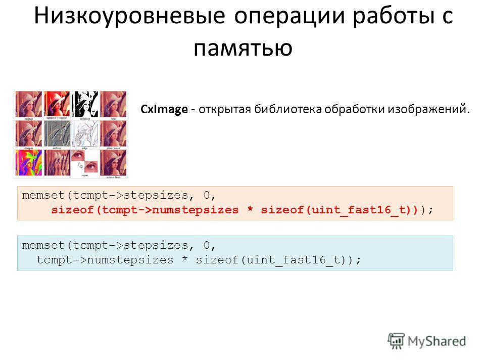 Низкоуровневые операции работы с памятью CxImage - открытая библиотека обработки изображений. memset(tcmpt->stepsizes, 0, sizeof(tcmpt->numstepsizes * sizeof(uint_fast16_t))); memset(tcmpt->stepsizes, 0, tcmpt->numstepsizes * sizeof(uint_fast16_t));