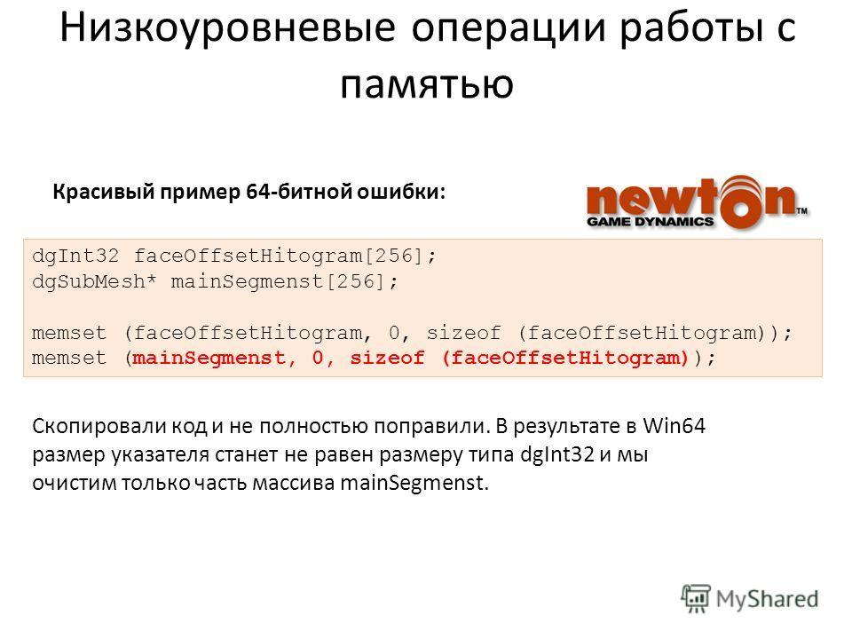 Низкоуровневые операции работы с памятью dgInt32 faceOffsetHitogram[256]; dgSubMesh* mainSegmenst[256]; memset (faceOffsetHitogram, 0, sizeof (faceOffsetHitogram)); memset (mainSegmenst, 0, sizeof (faceOffsetHitogram)); Скопировали код и не полностью