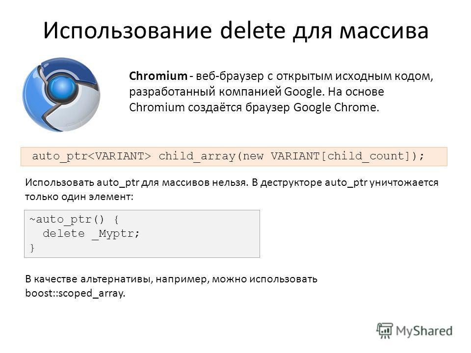 Использование delete для массива auto_ptr child_array(new VARIANT[child_count]); ~auto_ptr() { delete _Myptr; } Chromium - веб-браузер с открытым исходным кодом, разработанный компанией Google. На основе Chromium создаётся браузер Google Chrome. Испо