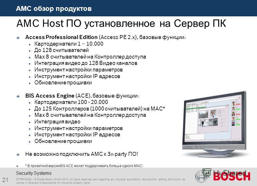 AMC Host ПО установленное на Сервер ПК Access Professional Edition (Access PE 2.x), базовые функции: Картодержатели 1 – 10.000 До 128 считывателей Max 8 считывателей на Контроллер доступа Интеграция видео до 128 Видео каналов Инструмент настройки пар