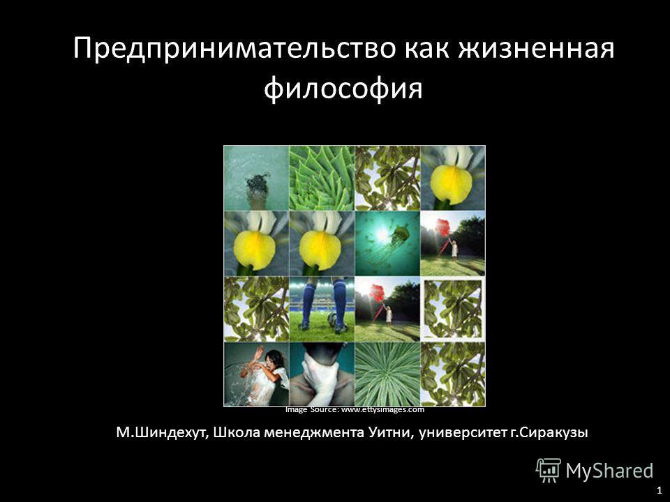 М.Шиндехут, Школа менеджмента Уитни, университет г.Сиракузы Предпринимательство как жизненная философия Image Source: www.ettysimages.com 1