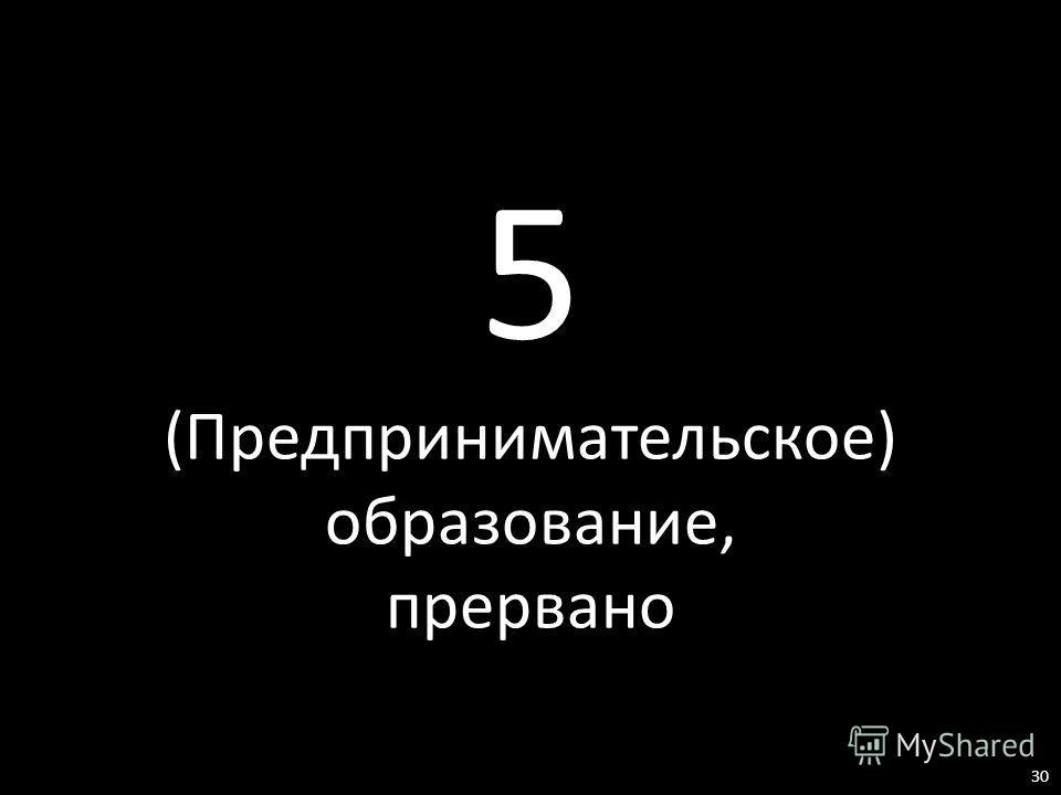 5 (Предпринимательское) образование, прервано 30