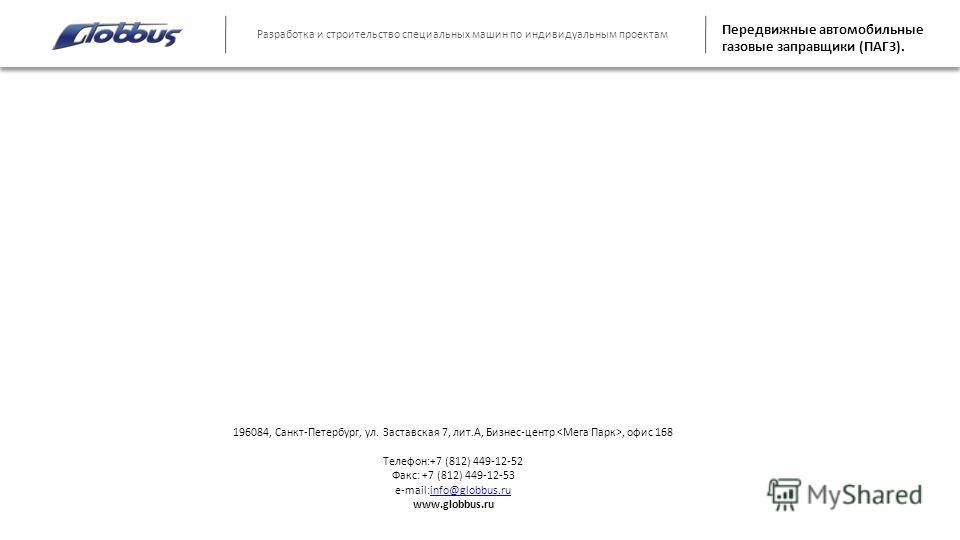 Разработка и строительство специальных машин по индивидуальным проектам Передвижные автомобильные газовые заправщики (ПАГЗ). 196084, Санкт-Петербург, ул. Заставская 7, лит.А, Бизнес-центр, офис 168 Телефон:+7 (812) 449-12-52 Факс: +7 (812) 449-12-53